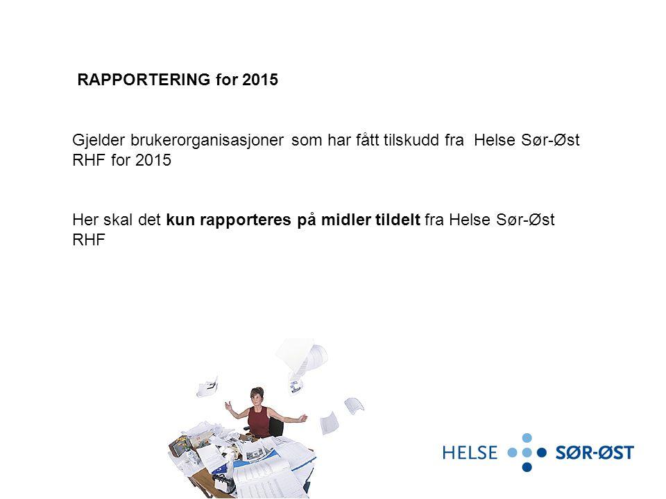 RAPPORTERING for 2015 Gjelder brukerorganisasjoner som har fått tilskudd fra Helse Sør-Øst RHF for 2015 Her skal det kun rapporteres på midler tildelt fra Helse Sør-Øst RHF