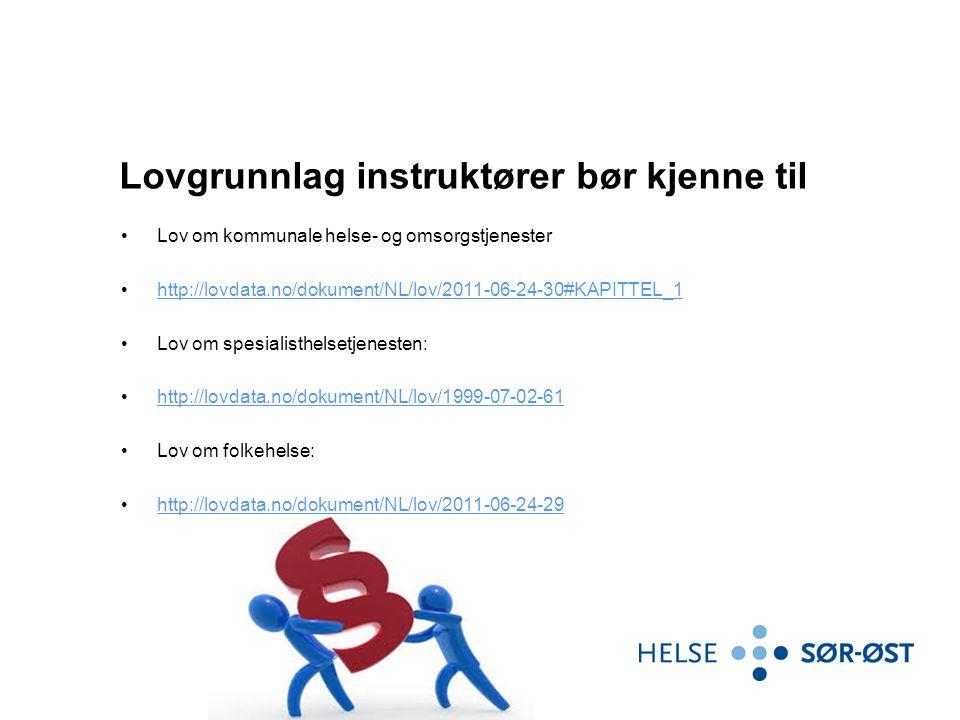 Lovgrunnlag instruktører bør kjenne til Lov om kommunale helse- og omsorgstjenester http://lovdata.no/dokument/NL/lov/2011-06-24-30#KAPITTEL_1 Lov om spesialisthelsetjenesten: http://lovdata.no/dokument/NL/lov/1999-07-02-61 Lov om folkehelse: http://lovdata.no/dokument/NL/lov/2011-06-24-29