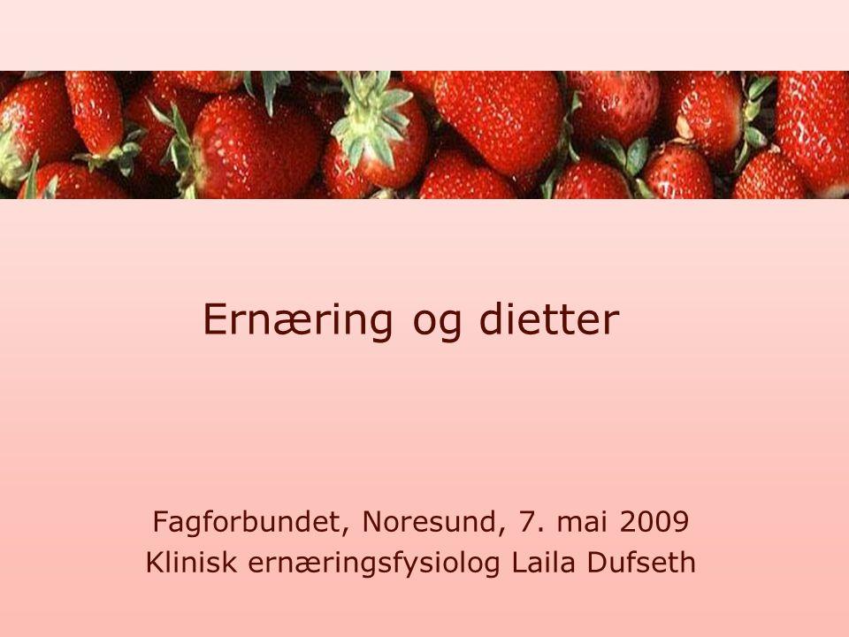 Ernæring og dietter Fagforbundet, Noresund, 7. mai 2009 Klinisk ernæringsfysiolog Laila Dufseth
