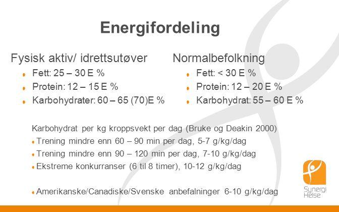 Energifordeling Fysisk aktiv/ idrettsutøver Fett: 25 – 30 E % Protein: 12 – 15 E % Karbohydrater: 60 – 65 (70)E % Normalbefolkning Fett: < 30 E % Protein: 12 – 20 E % Karbohydrat: 55 – 60 E % Karbohydrat per kg kroppsvekt per dag (Bruke og Deakin 2000) Trening mindre enn 60 – 90 min per dag, 5-7 g/kg/dag Trening mindre enn 90 – 120 min per dag, 7-10 g/kg/dag Ekstreme konkurranser (6 til 8 timer), 10-12 g/kg/dag Amerikanske/Canadiske/Svenske anbefalninger 6-10 g/kg/dag