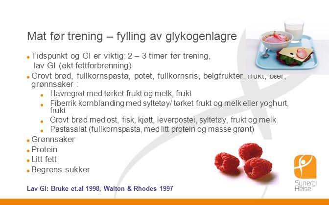 Mat før trening – fylling av glykogenlagre Tidspunkt og GI er viktig: 2 – 3 timer før trening, lav GI (økt fettforbrenning) Grovt brød, fullkornspasta, potet, fullkornsris, belgfrukter, frukt, bær, grønnsaker : Havregrøt med tørket frukt og melk, frukt Fiberrik kornblanding med syltetøy/ tørket frukt og melk eller yoghurt, frukt Grovt brød med ost, fisk, kjøtt, leverpostei, syltetøy, frukt og melk Pastasalat (fullkornspasta, med litt protein og masse grønt) Grønnsaker Protein Litt fett Begrens sukker Lav GI: Bruke et.al 1998, Walton & Rhodes 1997