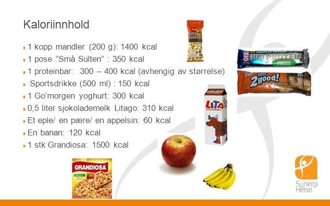 Kaloriinnhold 1 kopp mandler (200 g): 1400 kcal 1 pose Små Sulten : 350 kcal 1 proteinbar: 300 – 400 kcal (avhengig av størrelse) Sportsdrikke (500 ml) : 150 kcal 1 Go'morgen yoghurt: 300 kcal 0,5 liter sjokolademelk Litago: 310 kcal Et eple/ en pære/ en appelsin: 60 kcal En banan: 120 kcal 1 stk Grandiosa: 1500 kcal