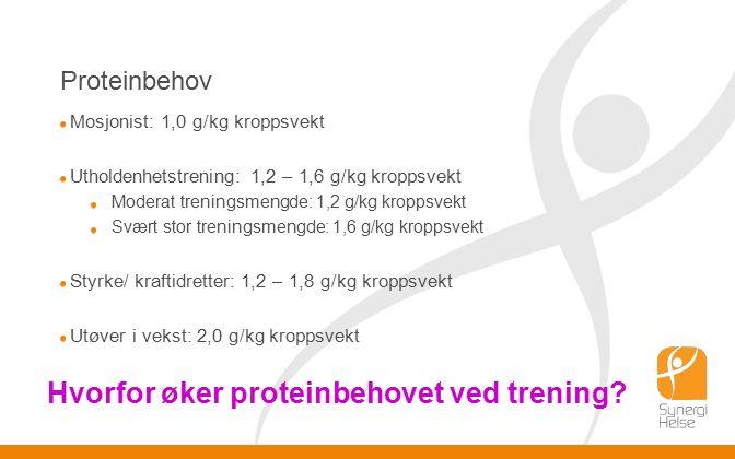 Proteinbehov Mosjonist: 1,0 g/kg kroppsvekt Utholdenhetstrening: 1,2 – 1,6 g/kg kroppsvekt Moderat treningsmengde: 1,2 g/kg kroppsvekt Svært stor treningsmengde: 1,6 g/kg kroppsvekt Styrke/ kraftidretter: 1,2 – 1,8 g/kg kroppsvekt Utøver i vekst: 2,0 g/kg kroppsvekt Hvorfor øker proteinbehovet ved trening?