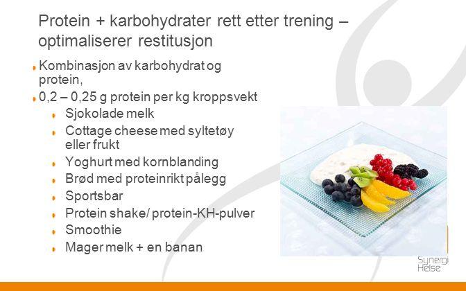 Protein + karbohydrater rett etter trening – optimaliserer restitusjon Kombinasjon av karbohydrat og protein, 0,2 – 0,25 g protein per kg kroppsvekt Sjokolade melk Cottage cheese med syltetøy eller frukt Yoghurt med kornblanding Brød med proteinrikt pålegg Sportsbar Protein shake/ protein-KH-pulver Smoothie Mager melk + en banan