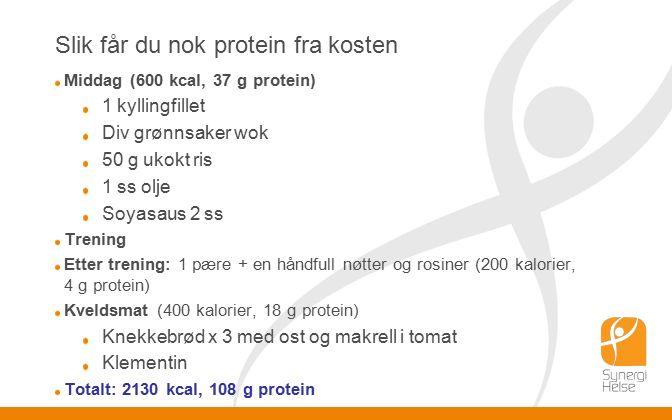 Slik får du nok protein fra kosten Middag (600 kcal, 37 g protein) 1 kyllingfillet Div grønnsaker wok 50 g ukokt ris 1 ss olje Soyasaus 2 ss Trening Etter trening: 1 pære + en håndfull nøtter og rosiner (200 kalorier, 4 g protein) Kveldsmat (400 kalorier, 18 g protein) Knekkebrød x 3 med ost og makrell i tomat Klementin Totalt: 2130 kcal, 108 g protein