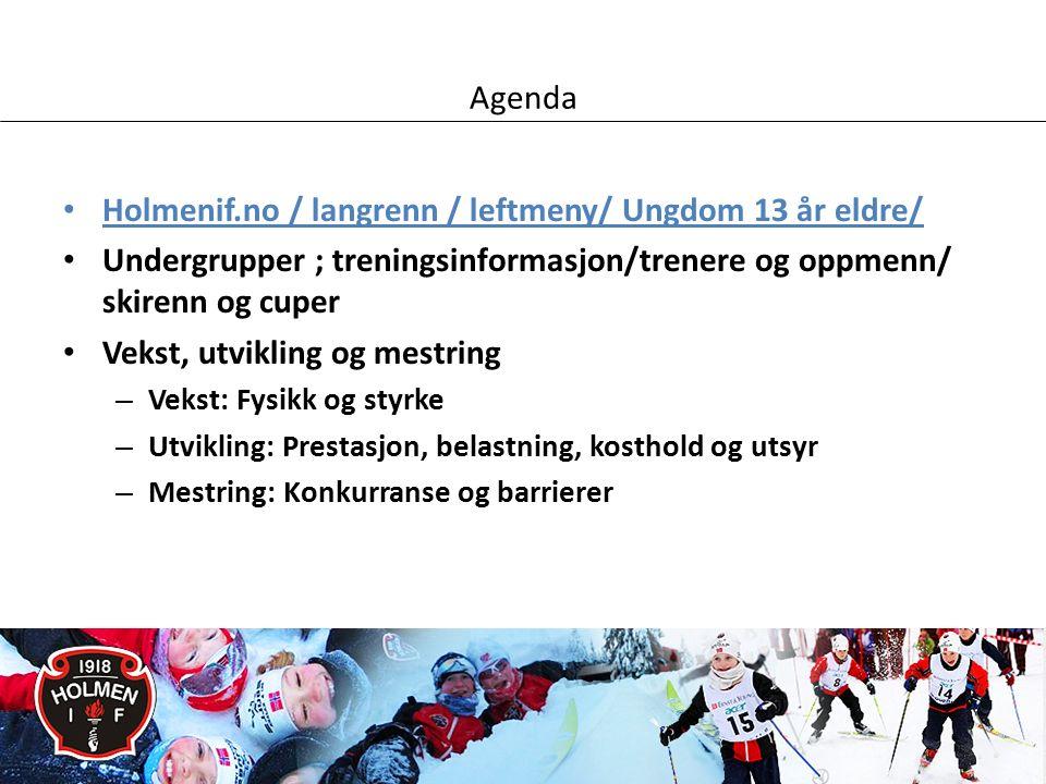 Agenda Holmenif.no / langrenn / leftmeny/ Ungdom 13 år eldre/ Undergrupper ; treningsinformasjon/trenere og oppmenn/ skirenn og cuper Vekst, utvikling og mestring – Vekst: Fysikk og styrke – Utvikling: Prestasjon, belastning, kosthold og utsyr – Mestring: Konkurranse og barrierer