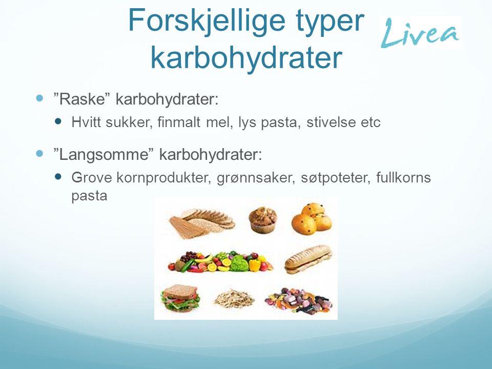 Forskjellige typer karbohydrater Raske karbohydrater: Hvitt sukker, finmalt mel, lys pasta, stivelse etc Langsomme karbohydrater: Grove kornprodukter, grønnsaker, søtpoteter, fullkorns pasta