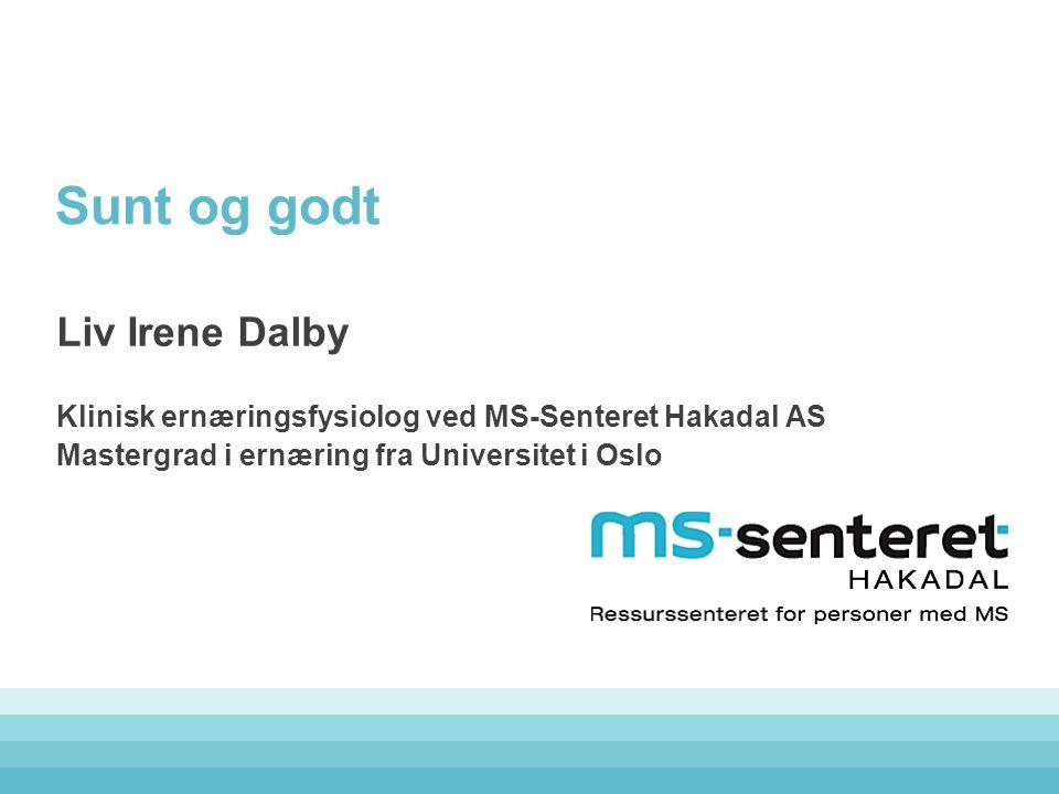 Sunt og godt Liv Irene Dalby Klinisk ernæringsfysiolog ved MS-Senteret Hakadal AS Mastergrad i ernæring fra Universitet i Oslo