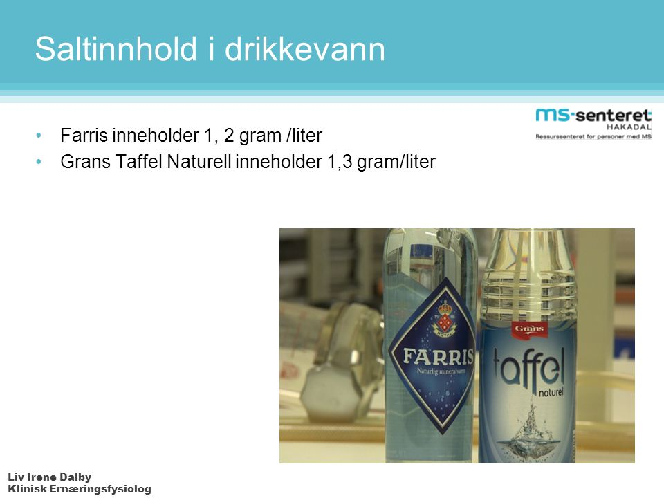 Liv Irene Dalby Klinisk Ernæringsfysiolog Saltinnhold i drikkevann Farris inneholder 1, 2 gram /liter Grans Taffel Naturell inneholder 1,3 gram/liter