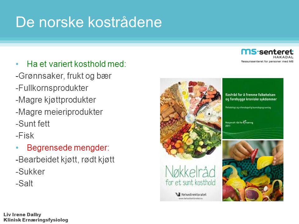 Liv Irene Dalby Klinisk Ernæringsfysiolog De norske kostrådene Ha et variert kosthold med: -Grønnsaker, frukt og bær -Fullkornsprodukter -Magre kjøttprodukter -Magre meieriprodukter -Sunt fett -Fisk Begrensede mengder: -Bearbeidet kjøtt, rødt kjøtt -Sukker -Salt