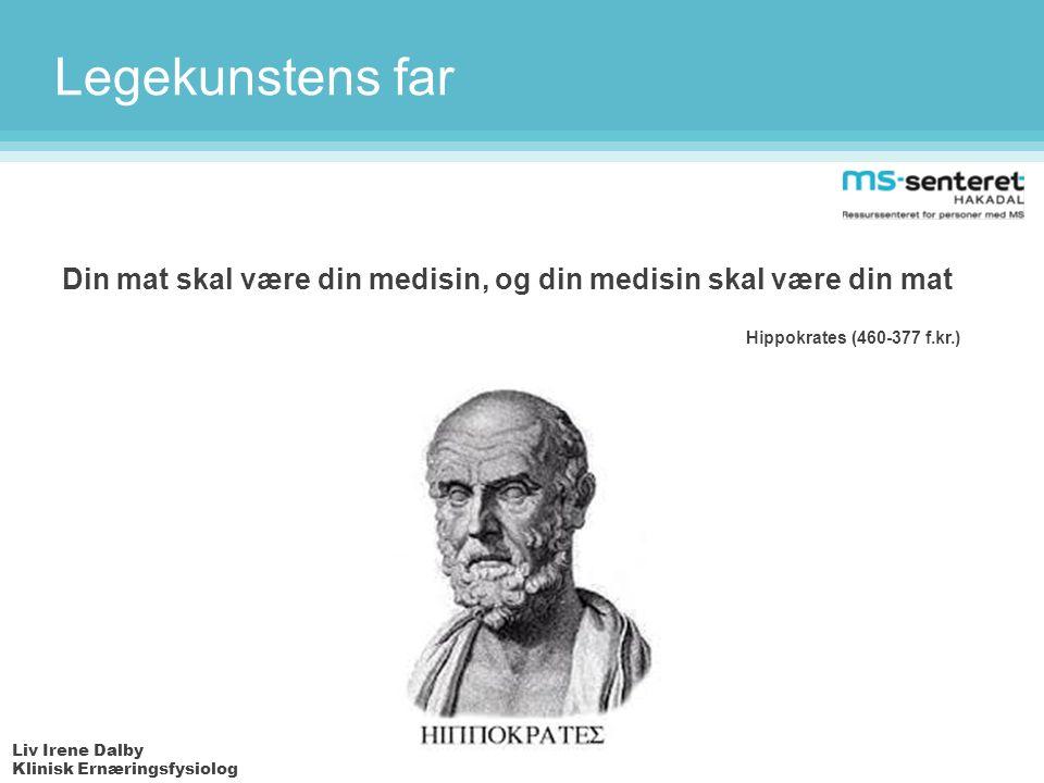 Liv Irene Dalby Klinisk Ernæringsfysiolog Legekunstens far Din mat skal være din medisin, og din medisin skal være din mat Hippokrates (460-377 f.kr.)