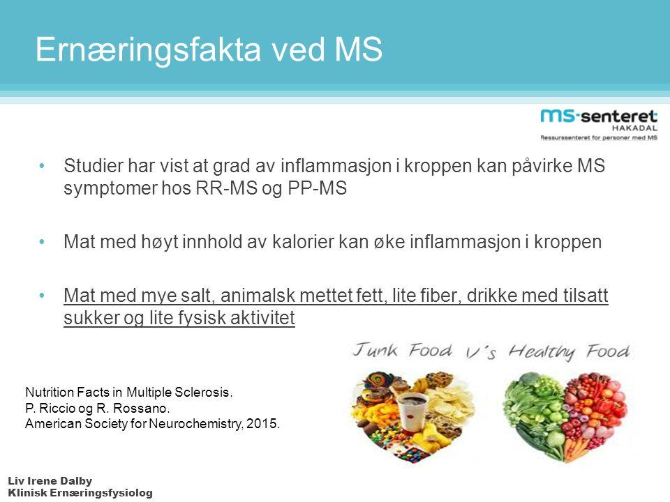 Liv Irene Dalby Klinisk Ernæringsfysiolog Ernæringsfakta ved MS Studier har vist at grad av inflammasjon i kroppen kan påvirke MS symptomer hos RR-MS og PP-MS Mat med høyt innhold av kalorier kan øke inflammasjon i kroppen Mat med mye salt, animalsk mettet fett, lite fiber, drikke med tilsatt sukker og lite fysisk aktivitet Nutrition Facts in Multiple Sclerosis.