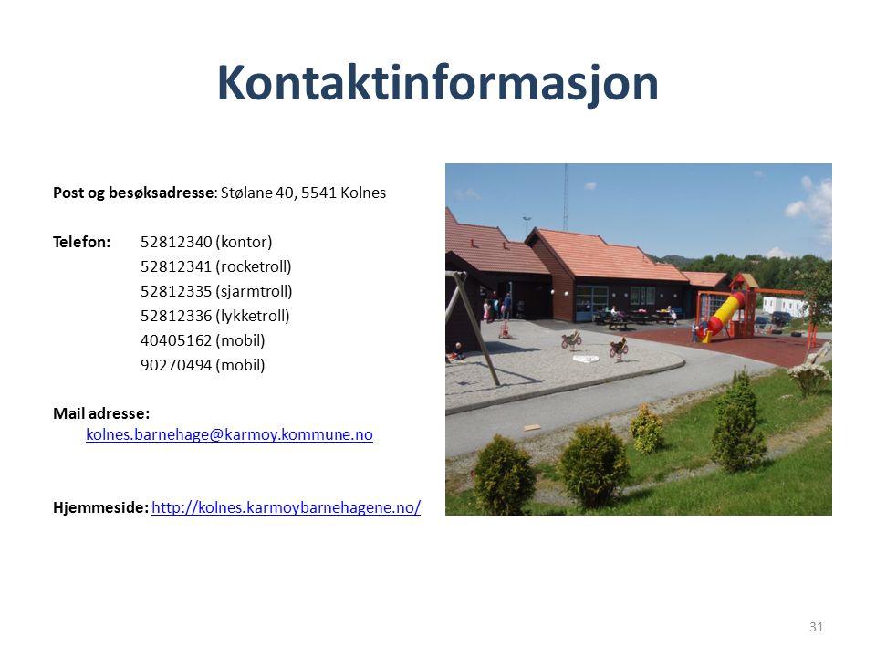 Kontaktinformasjon Post og besøksadresse: Stølane 40, 5541 Kolnes Telefon: 52812340 (kontor) 52812341 (rocketroll) 52812335 (sjarmtroll) 52812336 (lykketroll) 40405162 (mobil) 90270494 (mobil) Mail adresse: kolnes.barnehage@karmoy.kommune.no kolnes.barnehage@karmoy.kommune.no Hjemmeside: http://kolnes.karmoybarnehagene.no/http://kolnes.karmoybarnehagene.no/ 31