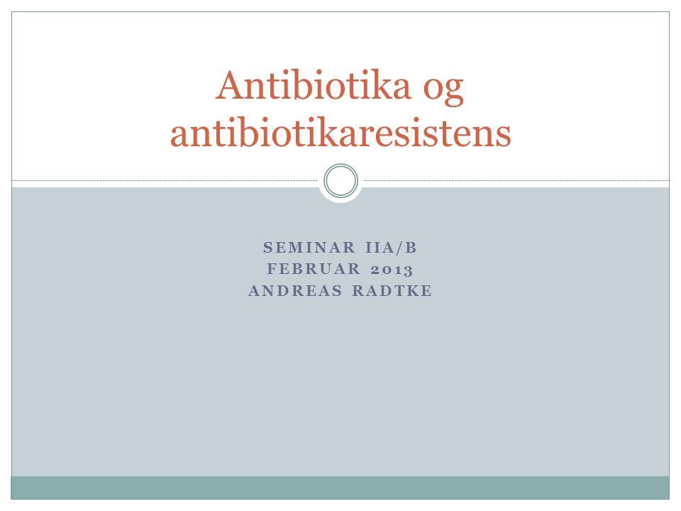 SEMINAR IIA/B FEBRUAR 2013 ANDREAS RADTKE Antibiotika og antibiotikaresistens