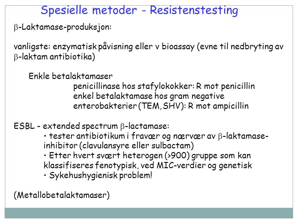 Spesielle metoder - Resistenstesting  -Laktamase-produksjon: vanligste: enzymatisk påvisning eller v bioassay (evne til nedbryting av  -laktam antibiotika) Enkle betalaktamaser penicillinase hos stafylokokker: R mot penicillin enkel betalaktamase hos gram negative enterobakterier (TEM,SHV): R mot ampicillin ESBL - extended spectrum  -lactamase: tester antibiotikum i fravær og nærvær av  -laktamase- inhibitor (clavulansyre eller sulbactam) Etter hvert svært heterogen (>900) gruppe som kan klassifiseres fenotypisk, ved MIC-verdier og genetisk Sykehushygienisk problem.