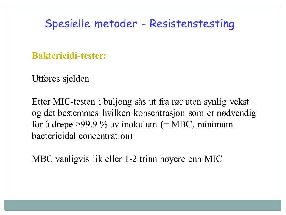 Spesielle metoder - Resistenstesting Baktericidi-tester: Utføres sjelden Etter MIC-testen i buljong sås ut fra rør uten synlig vekst og det bestemmes hvilken konsentrasjon som er nødvendig for å drepe >99.9 % av inokulum (= MBC, minimum bactericidal concentration) MBC vanligvis lik eller 1-2 trinn høyere enn MIC