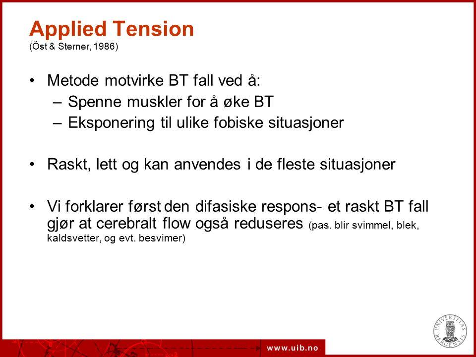 Applied Tension (Öst & Sterner, 1986) Metode motvirke BT fall ved å: –Spenne muskler for å øke BT –Eksponering til ulike fobiske situasjoner Raskt, lett og kan anvendes i de fleste situasjoner Vi forklarer først den difasiske respons- et raskt BT fall gjør at cerebralt flow også reduseres (pas.