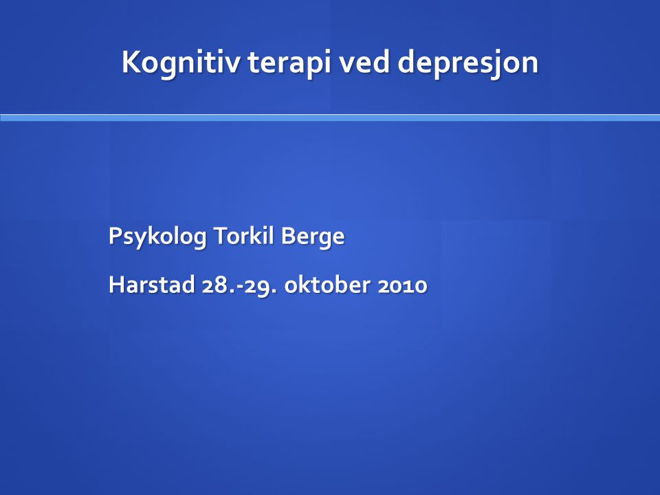 Kognitiv terapi ved depresjon Psykolog Torkil Berge Harstad 28.-29. oktober 2010