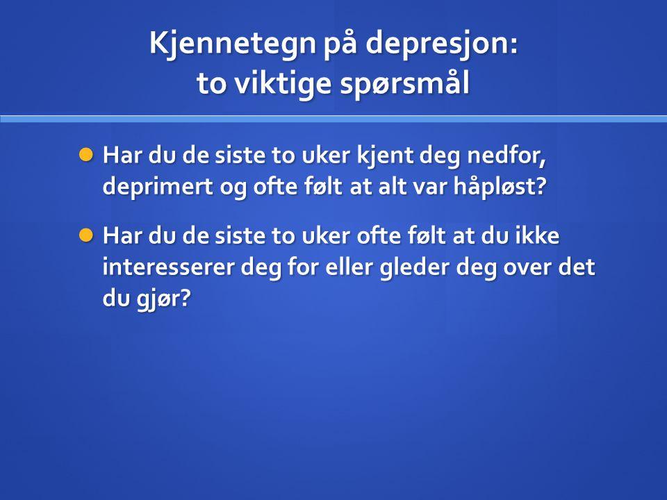 Kjennetegn på depresjon: to viktige spørsmål Har du de siste to uker kjent deg nedfor, deprimert og ofte følt at alt var håpløst? Har du de siste to u