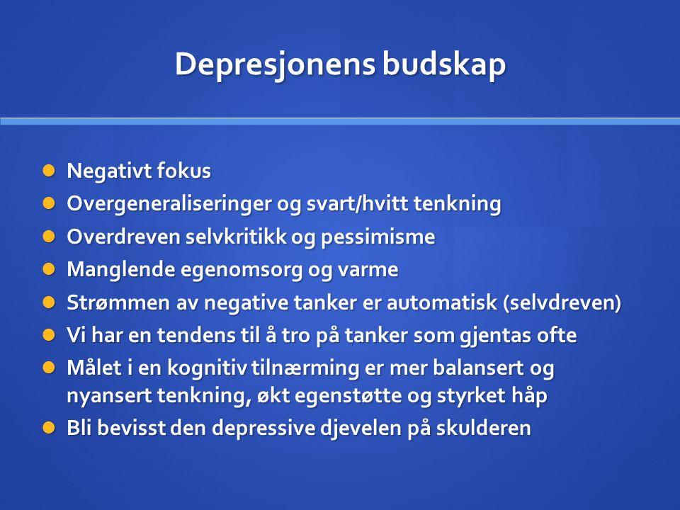 Depresjonens budskap Negativt fokus Negativt fokus Overgeneraliseringer og svart/hvitt tenkning Overgeneraliseringer og svart/hvitt tenkning Overdreve