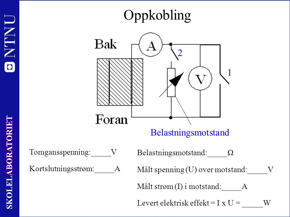 41 SKOLELABORATORIET Oppkobling Belastningsmotstand 2 1 Tomgansspenning:_____V Kortslutningsstrøm:_____A Levert elektrisk effekt = I x U = _____W Belastningsmotstand:_____Ω Målt spenning (U) over motstand:_____V Målt strøm (I) i motstand:_____A