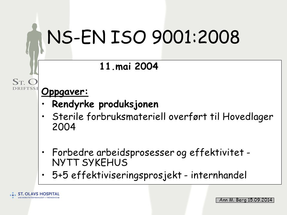 30 NS-EN ISO 9001:2008 11.mai 2004 Oppgaver: Rendyrke produksjonen Sterile forbruksmateriell overført til Hovedlager 2004 Forbedre arbeidsprosesser og effektivitet - NYTT SYKEHUS 5+5 effektiviseringsprosjekt - internhandel Ann M.