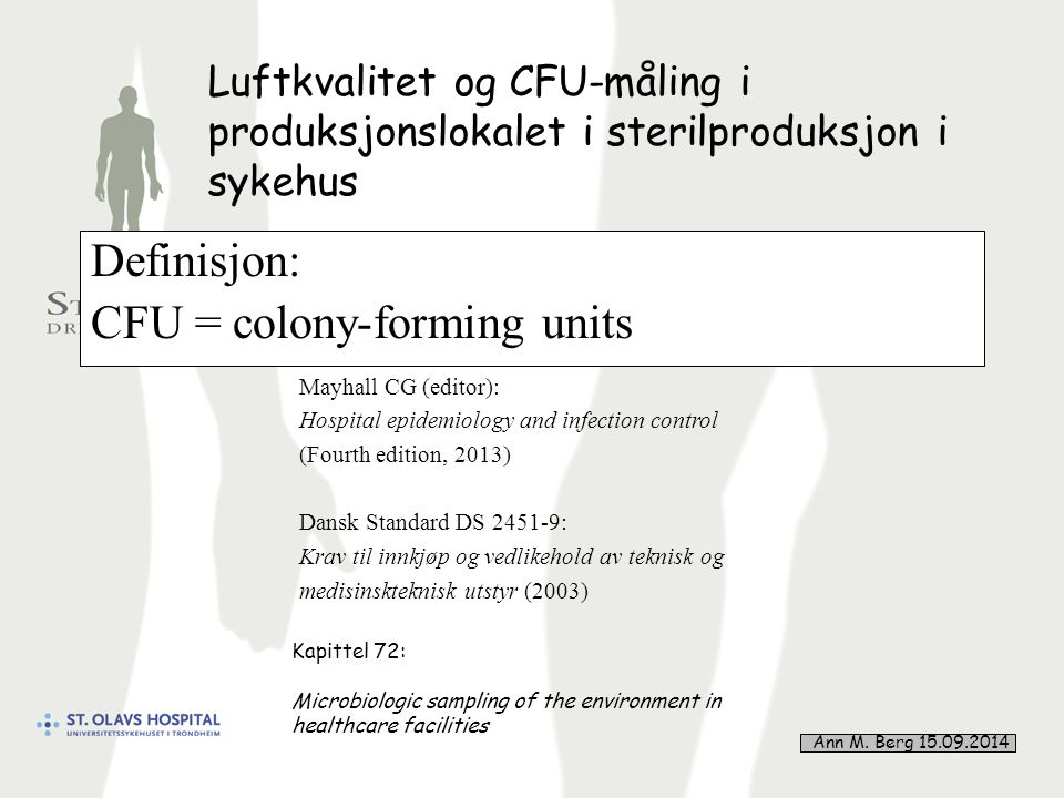 36 Luftkvalitet og CFU-måling i produksjonslokalet i sterilproduksjon i sykehus Definisjon: CFU = colony-forming units Mayhall CG (editor): Hospital epidemiology and infection control (Fourth edition, 2013) Dansk Standard DS 2451-9: Krav til innkjøp og vedlikehold av teknisk og medisinskteknisk utstyr (2003) Kapittel 72: Microbiologic sampling of the environment in healthcare facilities Ann M.