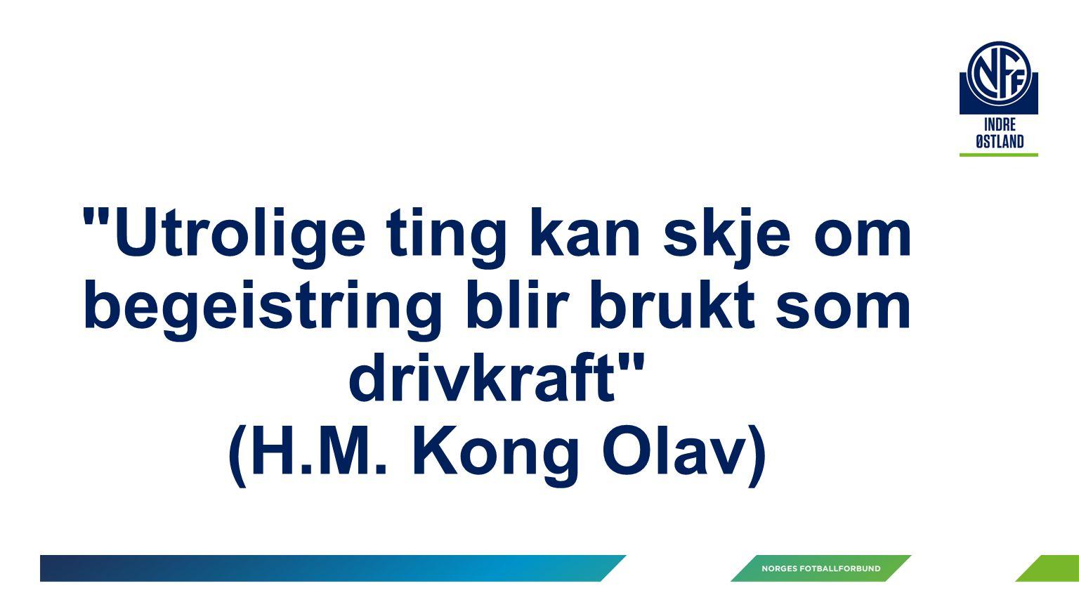 Utrolige ting kan skje om begeistring blir brukt som drivkraft (H.M. Kong Olav)