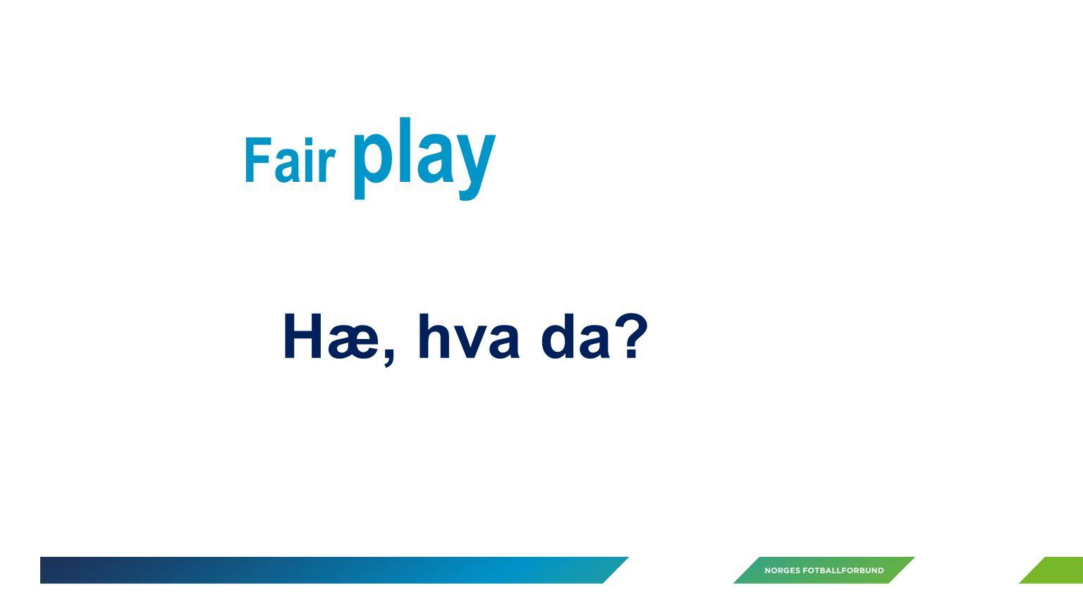 Fair play Hæ, hva da