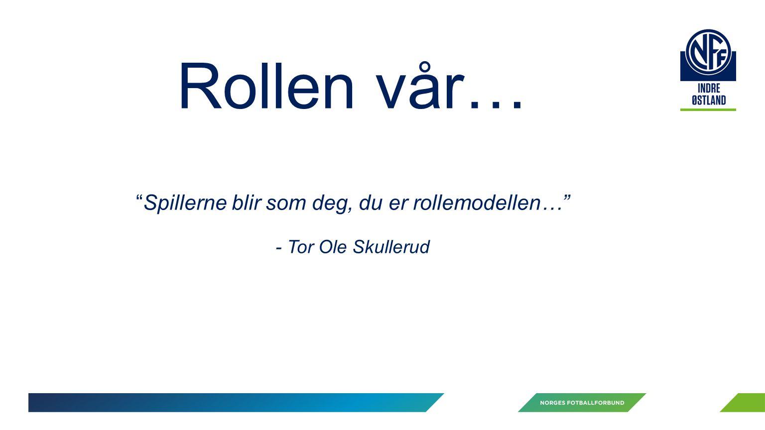 Rollen vår… Spillerne blir som deg, du er rollemodellen… - Tor Ole Skullerud