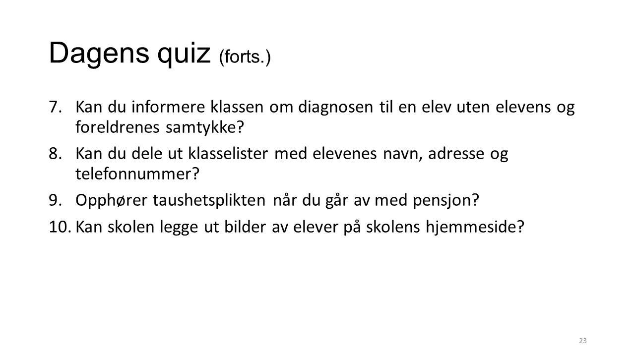 Dagens quiz (forts.) 7.Kan du informere klassen om diagnosen til en elev uten elevens og foreldrenes samtykke? 8.Kan du dele ut klasselister med eleve