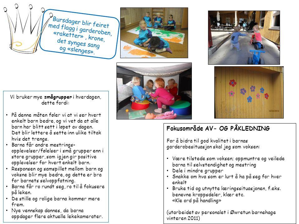 Fokusområde AV- OG PÅKLEDNING For å bidra til god kvalitet i barnas garderobesituasjon skal jeg som voksen: Være tilstede som voksen; oppmuntre og veilede barna til selvstendighet og mestring Dele i mindre grupper Snakke om hva som er lurt å ha på seg for hver enkelt Bruke tid og utnytte læringssituasjonen, f.eks.