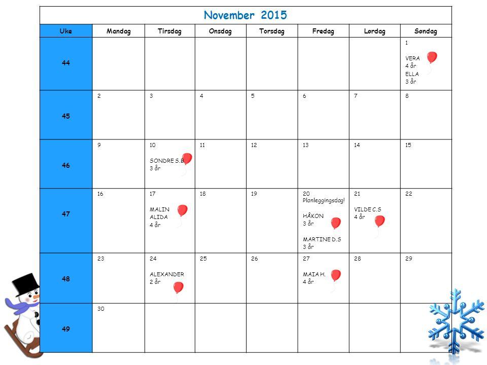 November 2015 UkeMandagTirsdagOnsdagTorsdagFredagLørdagSøndag 44 1 VERA 4 år ELLA 3 år 45 2345678 46 910 SONDRE S.B 3 år 1112131415 47 1617 MALIN ALIDA 4 år 181920 Planleggingsdag.