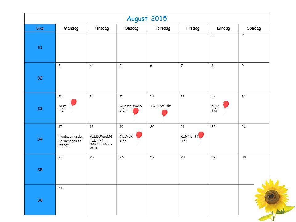August 2015 UkeMandagTirsdagOnsdagTorsdagFredagLørdagSøndag 31 12 32 3456789 33 10 ANE 4 år 1112 OLE HERMAN 5 år 13 TOBIAS 1 år 1415 ERIK 3 år 16 34 17 Planleggingsdag Barnehagen er stengt.