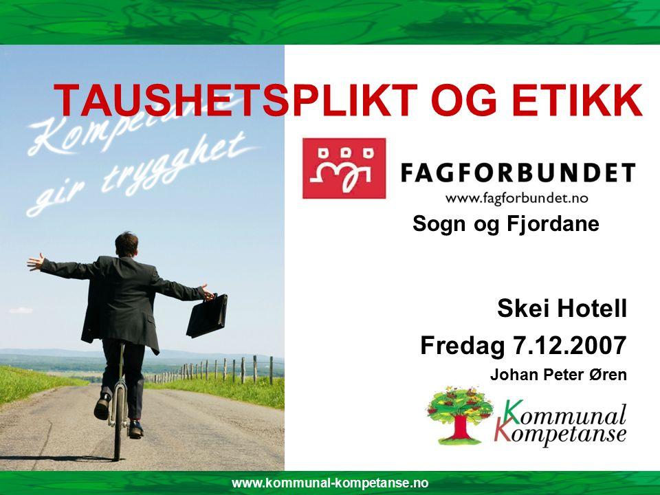 www.kommunal-kompetanse.no TAUSHETSPLIKT OG ETIKK Skei Hotell Fredag 7.12.2007 Johan Peter Øren Sogn og Fjordane