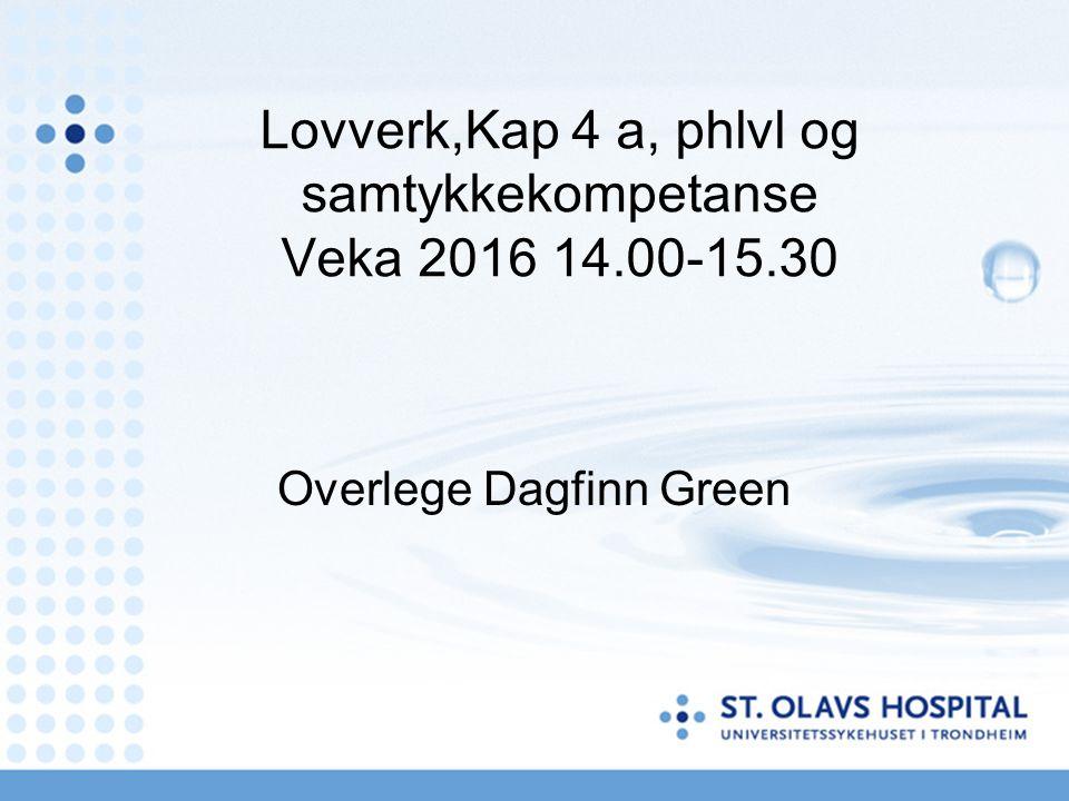 Lovverk,Kap 4 a, phlvl og samtykkekompetanse Veka 2016 14.00-15.30 Overlege Dagfinn Green