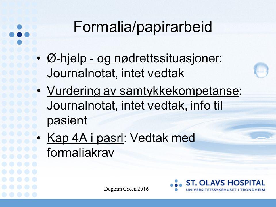 Formalia/papirarbeid Ø-hjelp - og nødrettssituasjoner: Journalnotat, intet vedtak Vurdering av samtykkekompetanse: Journalnotat, intet vedtak, info til pasient Kap 4A i pasrl: Vedtak med formaliakrav Dagfinn Green 2016