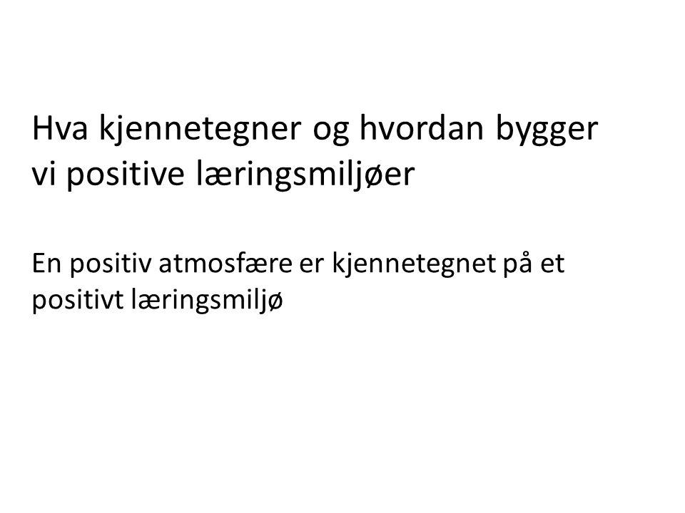 Hva kjennetegner og hvordan bygger vi positive læringsmiljøer En positiv atmosfære er kjennetegnet på et positivt læringsmiljø