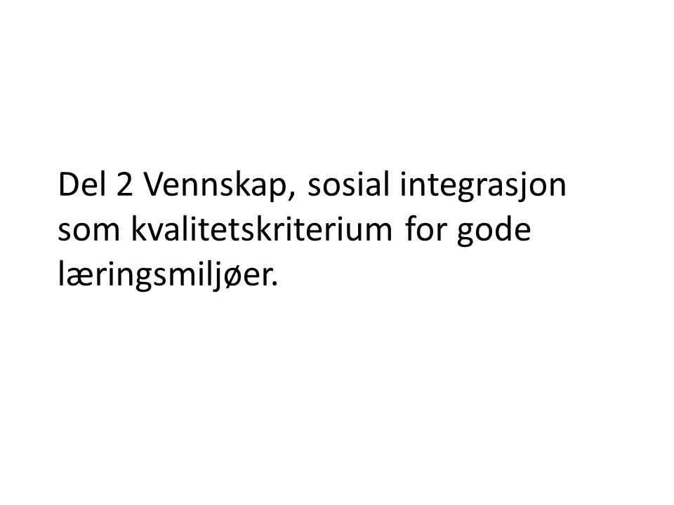 Del 2 Vennskap, sosial integrasjon som kvalitetskriterium for gode læringsmiljøer.
