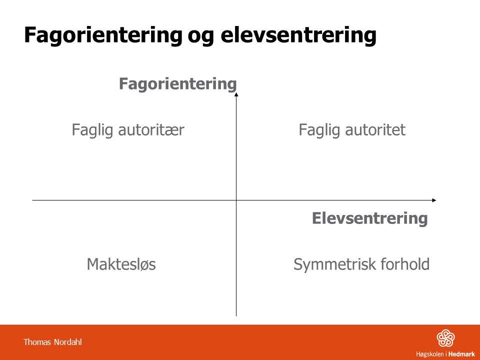 Fagorientering og elevsentrering Fagorientering Faglig autoritær Faglig autoritet Elevsentrering Maktesløs Symmetrisk forhold Thomas Nordahl
