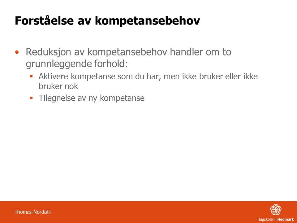 Forståelse av kompetansebehov Reduksjon av kompetansebehov handler om to grunnleggende forhold:  Aktivere kompetanse som du har, men ikke bruker eller ikke bruker nok  Tilegnelse av ny kompetanse Thomas Nordahl