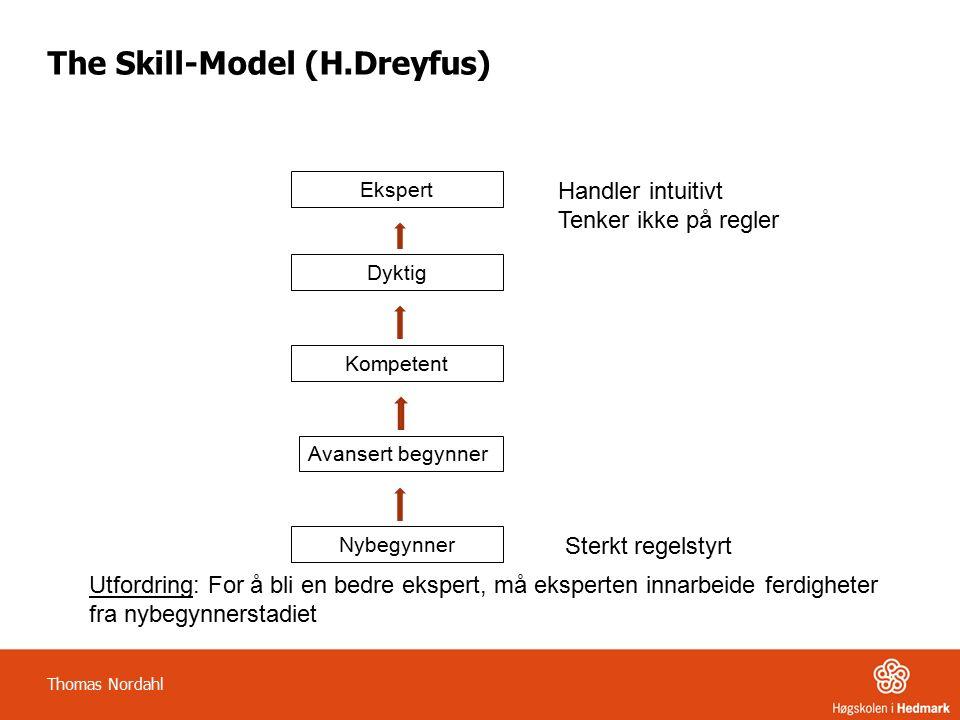 The Skill-Model (H.Dreyfus) Nybegynner Avansert begynner Kompetent Dyktig Ekspert Sterkt regelstyrt Handler intuitivt Tenker ikke på regler Utfordring: For å bli en bedre ekspert, må eksperten innarbeide ferdigheter fra nybegynnerstadiet Thomas Nordahl