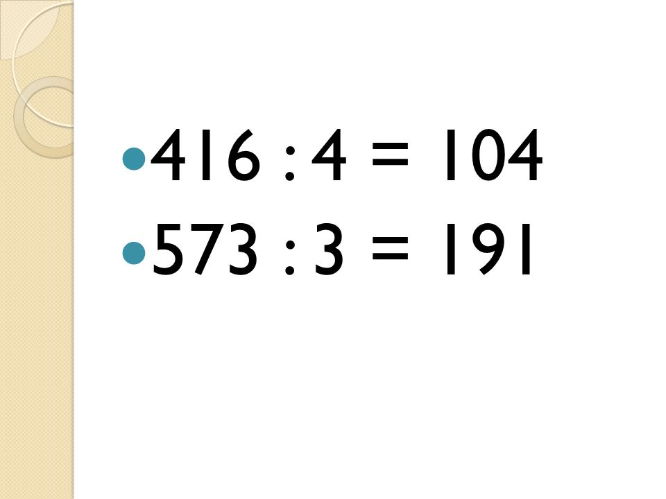 416 : 4 = 104 573 : 3 = 191