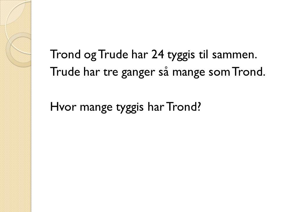 Trond og Trude har 24 tyggis til sammen. Trude har tre ganger så mange som Trond.