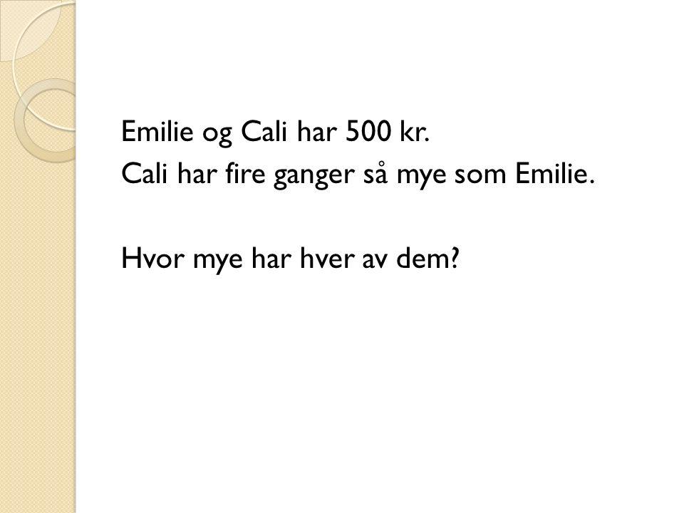 Emilie og Cali har 500 kr. Cali har fire ganger så mye som Emilie. Hvor mye har hver av dem