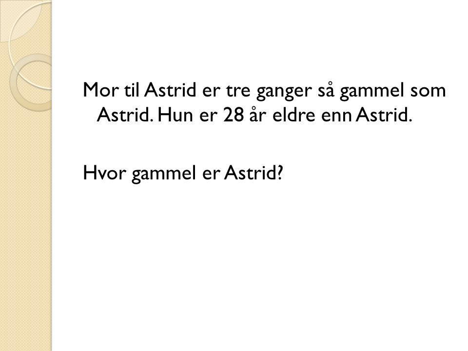 Mor til Astrid er tre ganger så gammel som Astrid.