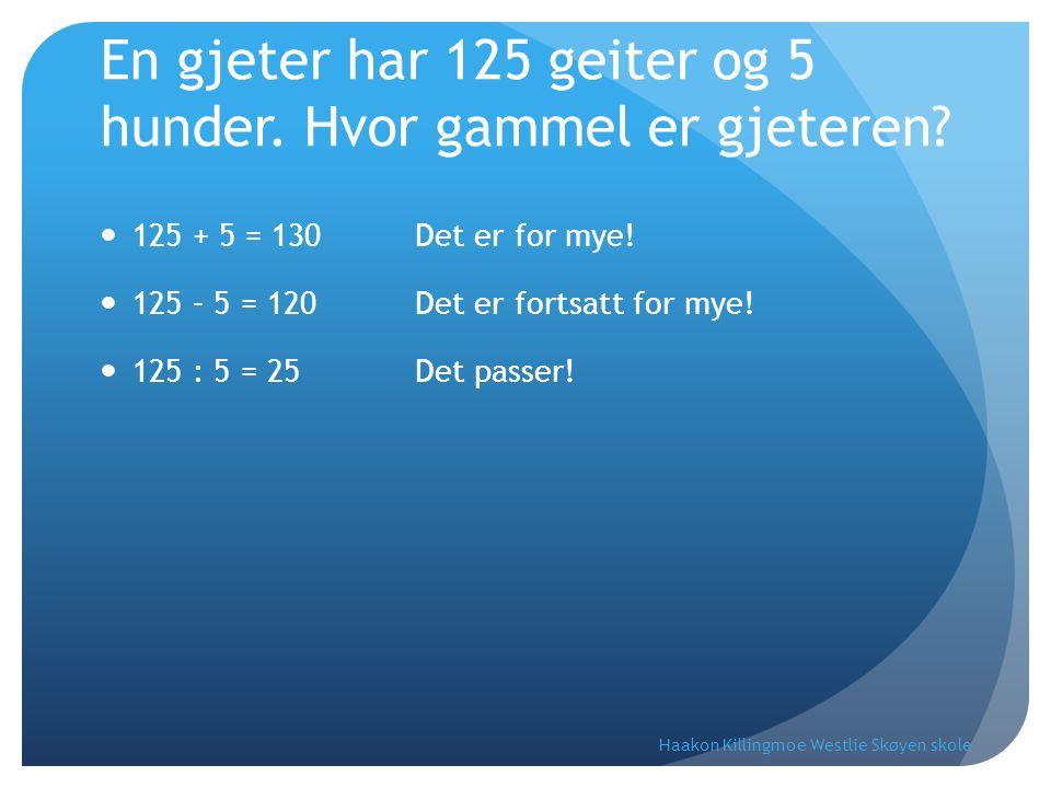 En gjeter har 125 geiter og 5 hunder. Hvor gammel er gjeteren? 125 + 5 = 130 Det er for mye! 125 – 5 = 120 Det er fortsatt for mye! 125 : 5 = 25 Det p
