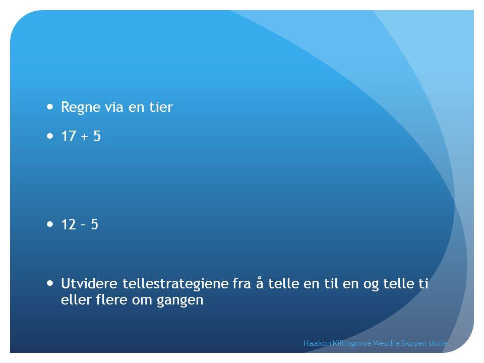 Regne via en tier 17 + 5 12 – 5 Utvidere tellestrategiene fra å telle en til en og telle ti eller flere om gangen Haakon Killingmoe Westlie Skøyen skole