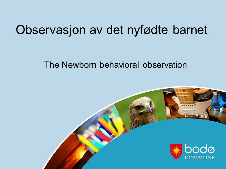 Observasjon av det nyfødte barnet The Newborn behavioral observation