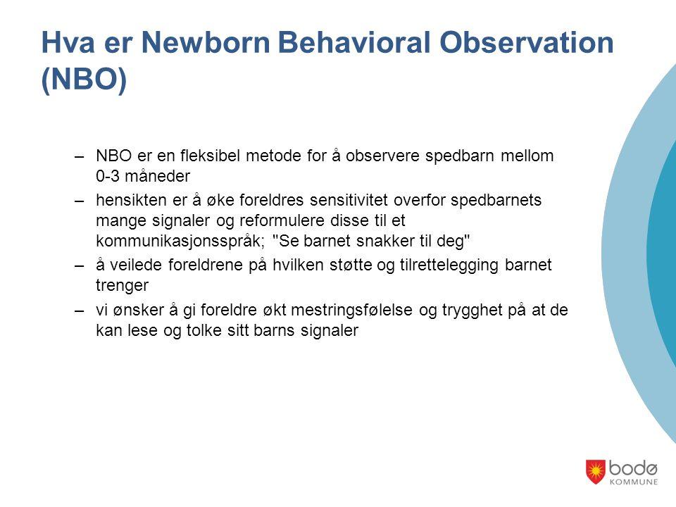 Hva er Newborn Behavioral Observation (NBO) –NBO er en fleksibel metode for å observere spedbarn mellom 0-3 måneder –hensikten er å øke foreldres sensitivitet overfor spedbarnets mange signaler og reformulere disse til et kommunikasjonsspråk; Se barnet snakker til deg –å veilede foreldrene på hvilken støtte og tilrettelegging barnet trenger –vi ønsker å gi foreldre økt mestringsfølelse og trygghet på at de kan lese og tolke sitt barns signaler